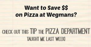 Want to Save Money on Pizza at Wegmans?  Check Out This Tip the Pizza Department Taught Me Last Week!